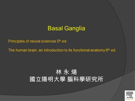 Basal Ganglia Principles of neural sciences 5 th ed. The human brain: an introduction to its functional anatomy 6 th ed. 林 永 煬 國立陽明大學 腦科學研究所.