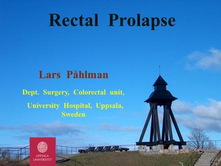 Lars Påhlman Dept. Surgery, Colorectal unit, University Hospital, Uppsala, Sweden Rectal Prolapse.