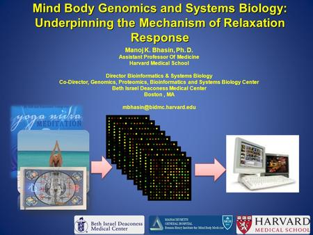 Mind Body Genomics and Systems Biology: Underpinning the Mechanism of Relaxation Response Manoj K. Bhasin, Ph. D. Assistant Professor Of Medicine Harvard.