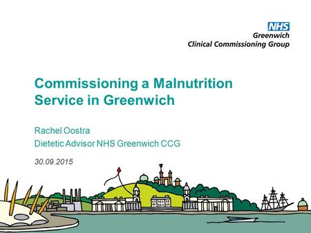 Commissioning a Malnutrition Service in Greenwich Rachel Oostra Dietetic Advisor NHS Greenwich CCG 30.09.2015.