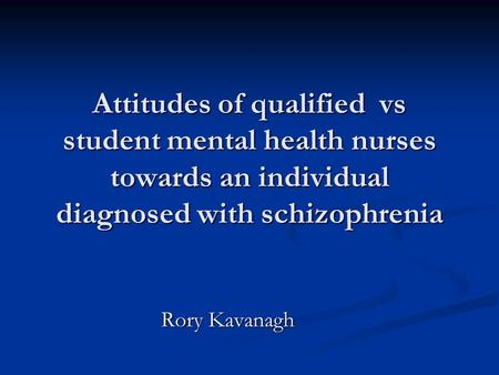 Attitudes of qualified vs student mental health nurses towards an individual diagnosed with schizophrenia Rory Kavanagh.