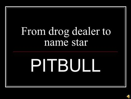 From drog dealer to name star PITBULL  Profession:Rapper  Age:29  Date of born:29.01. 81  Place of born:Miami  Zodiac:Capricorn.