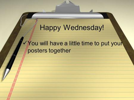 Happy Wednesday! You will have a little time to put your posters together.