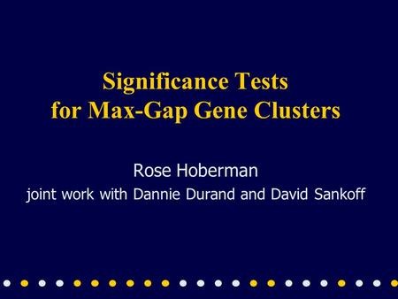 Significance Tests for Max-Gap Gene Clusters Rose Hoberman joint work with Dannie Durand and David Sankoff.
