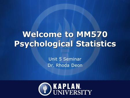 Welcome to MM570 Psychological Statistics Unit 5 Seminar Dr. Rhoda Deon.