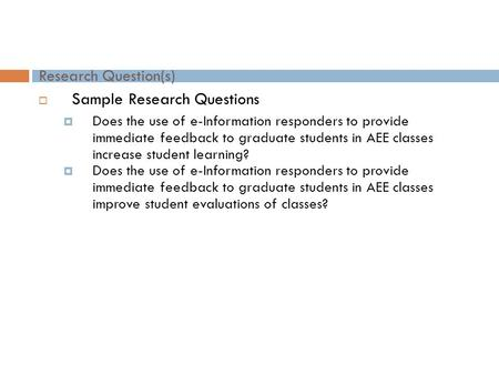 Research Question(s)  Sample Research Questions  Does the use of e-Information responders to provide immediate feedback to graduate students in AEE classes.