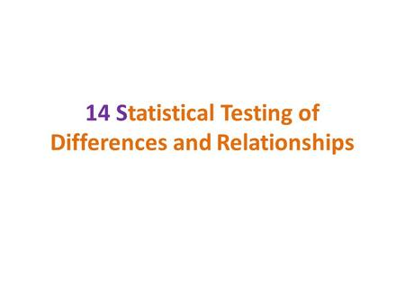14 Statistical Testing of Differences and Relationships.