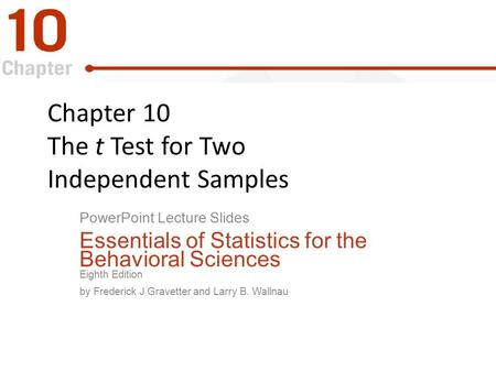 Chapter 10 The t Test for Two Independent Samples PowerPoint Lecture Slides Essentials of Statistics for the Behavioral Sciences Eighth Edition by Frederick.