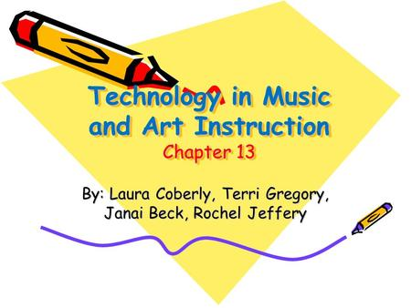 Technology in Music and Art Instruction Chapter 13 By: Laura Coberly, Terri Gregory, Janai Beck, Rochel Jeffery.