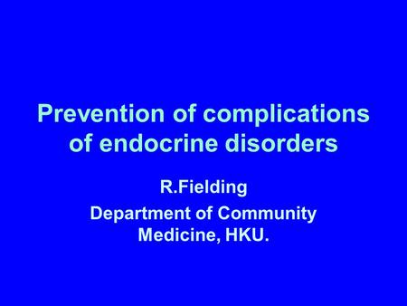 Prevention of complications of endocrine disorders R.Fielding Department of Community Medicine, HKU.