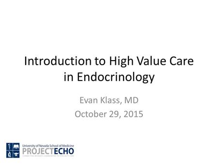 Introduction to High Value Care in Endocrinology Evan Klass, MD October 29, 2015.
