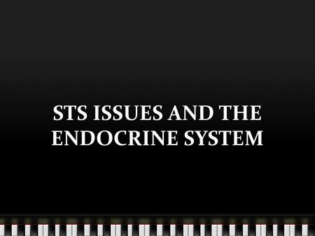 STS ISSUES AND THE ENDOCRINE SYSTEM. scientists are taking advantage of the far reaching effects of hormones by genetically and artificially producing.
