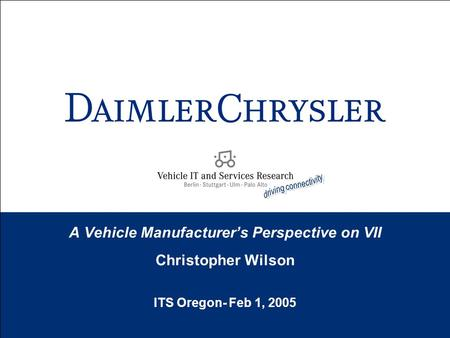 A Vehicle Manufacturer's Perspective on VII Christopher Wilson ITS Oregon- Feb 1, 2005 Christopher Wilson.