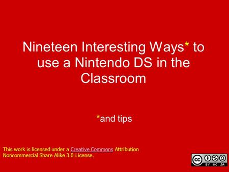 Nineteen Interesting Ways* to use a Nintendo DS in the Classroom *and tips This work is licensed under a Creative Commons Attribution Noncommercial Share.
