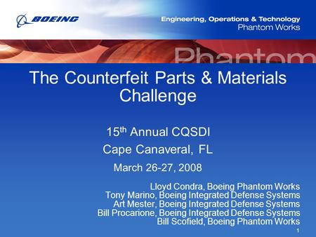 1 The Counterfeit Parts & Materials Challenge 15 th Annual CQSDI Cape Canaveral, FL March 26-27, 2008 Lloyd Condra, Boeing Phantom Works Tony Marino, Boeing.