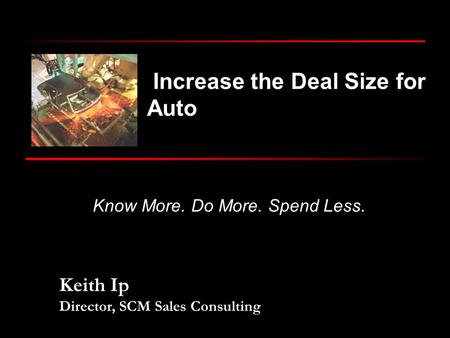 Keith Ip Director, SCM Sales Consulting Know More. Do More. Spend Less. Increase the Deal Size for Auto.