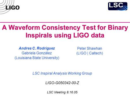 A Waveform Consistency Test for Binary Inspirals using LIGO data LSC Inspiral Analysis Working Group LIGO-G050342-00-Z LSC Meeting 8.16.05 Andres C. Rodriguez.