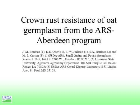 Crown rust resistance of oat germplasm from the ARS- Aberdeen program J. M. Bonman (1), D.E. Obert (1), E. W. Jackson (1), S.A. Harrison (2) and M. L.