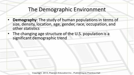 The Demographic Environment Demography: The study of human populations in terms of size, density, location, age, gender, race, occupation, and other statistics.