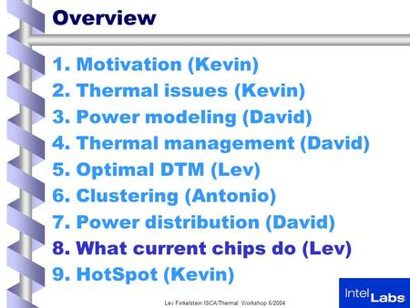 Lev Finkelstein ISCA/Thermal Workshop 6/2004 1 Overview 1.Motivation (Kevin) 2.Thermal issues (Kevin) 3.Power modeling (David) 4.Thermal management (David)