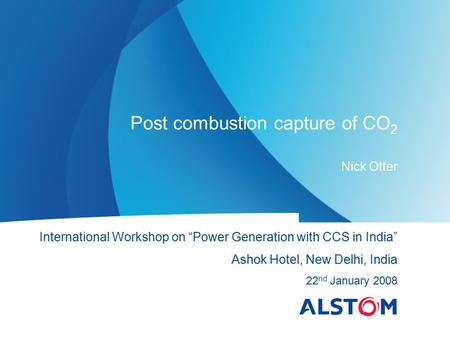 "Post combustion capture of CO 2 Nick Otter International Workshop on ""Power Generation with CCS in India"" Ashok Hotel, New Delhi, India 22 nd January 2008."