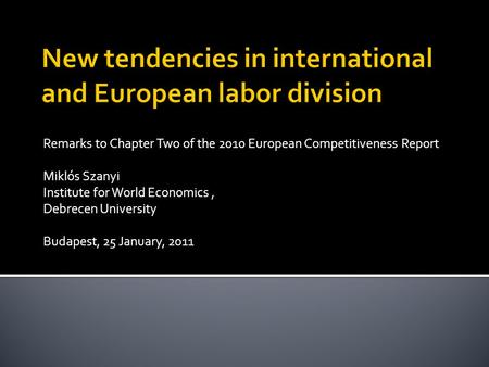 Remarks to Chapter Two of the 2010 European Competitiveness Report Miklós Szanyi Institute for World Economics, Debrecen University Budapest, 25 January,
