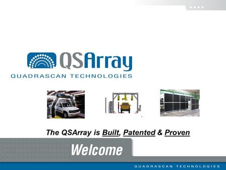 The QSArray is Built, Patented & Proven. Executive Summary QuadraScan Technologies has developed a patented* technology that targets a significant quality,