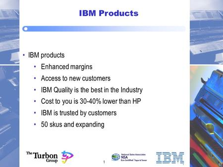 1 IBM Products IBM products Enhanced margins Access to new customers IBM Quality is the best in the Industry Cost to you is 30-40% lower than HP IBM is.