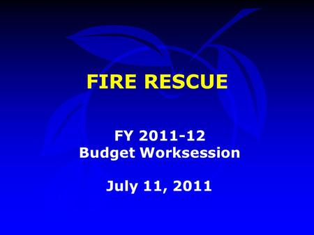 FIRE RESCUE FY 2011-12 Budget Worksession July 11, 2011.