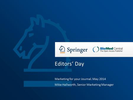 Marketing for your Journal. May 2014 Mike Hallworth, Senior Marketing Manager Editors' Day.