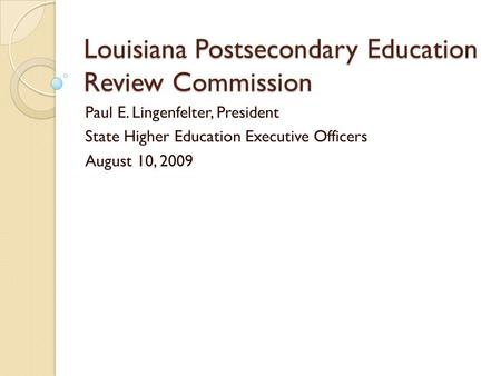Louisiana Postsecondary Education Review Commission Paul E. Lingenfelter, President State Higher Education Executive Officers August 10, 2009.