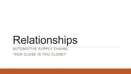 Relationships AUTOMOTIVE SUPPLY CHAINS 'HOW CLOSE IS TOO CLOSE?'