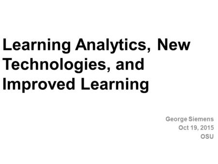 Learning Analytics, New Technologies, and Improved Learning George Siemens Oct 19, 2015 OSU.