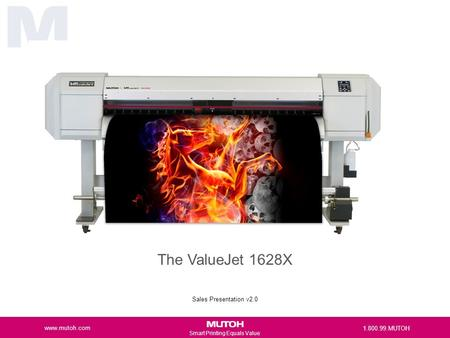 Smart Printing Equals Value The ValueJet 1628X Sales Presentation v2.0 www.mutoh.com 1.800.99.MUTOH.