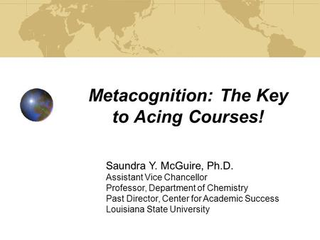 Metacognition: The Key to Acing Courses! Saundra Y. McGuire, Ph.D. Assistant Vice Chancellor Professor, Department of Chemistry Past Director, Center.