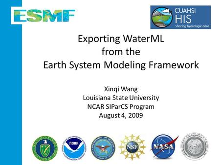 Exporting WaterML from the Earth System Modeling Framework Xinqi Wang Louisiana State University NCAR SIParCS Program August 4, 2009.