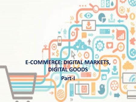 E-COMMERCE: DIGITAL MARKETS, DIGITAL GOODS Part-I.