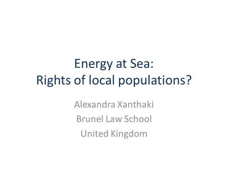 Energy at Sea: Rights of local populations? Alexandra Xanthaki Brunel Law School United Kingdom.