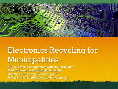 Electronics Recycling for Municipalities NC Solid Waste Enforcement Officers Association 2015 Conference, Wrightsville Beach NC Megan Tabb. Synergy Recycling,