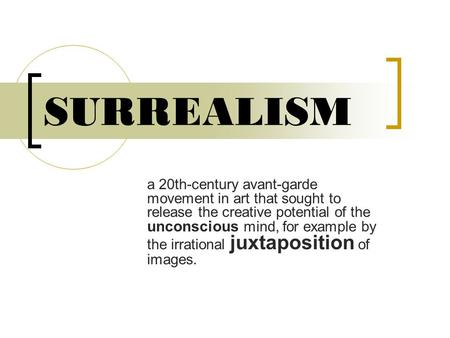 SURREALISM a 20th-century avant-garde movement in art that sought to release the creative potential of the unconscious mind, for example by the irrational.