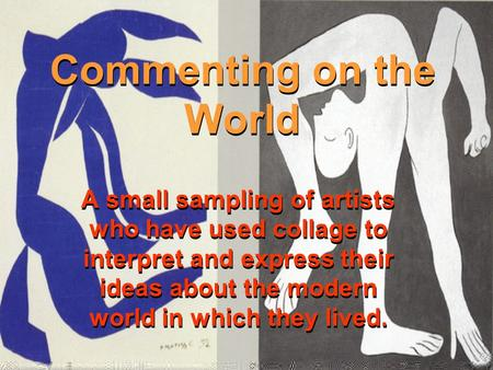 Commenting on the World A small sampling of artists who have used collage to interpret and express their ideas about the modern world in which they lived.