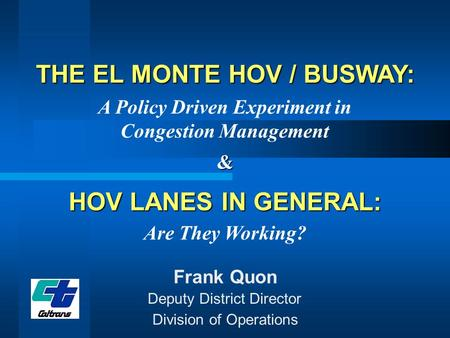 THE EL MONTE HOV / BUSWAY: A Policy Driven Experiment in Congestion Management Frank Quon Division of Operations Deputy District Director HOV LANES IN.
