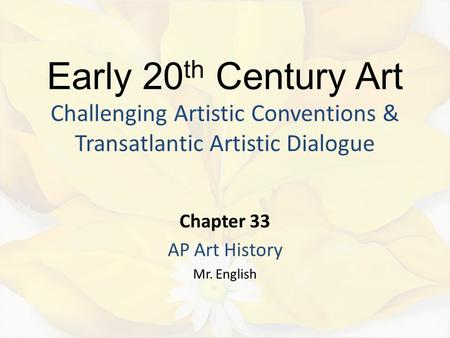 Early 20 th Century Art Challenging Artistic Conventions & Transatlantic Artistic Dialogue Chapter 33 AP Art History Mr. English.