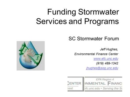 Funding Stormwater Services and Programs SC Stormwater Forum Jeff Hughes, Environmental Finance Center  (919) 489-1342