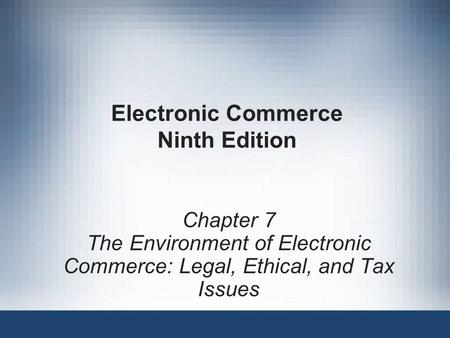 Electronic Commerce Ninth Edition Chapter 7 The Environment of Electronic Commerce: Legal, Ethical, and Tax Issues.