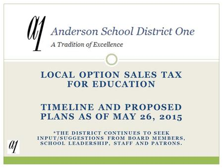 LOCAL OPTION SALES TAX FOR EDUCATION TIMELINE AND PROPOSED PLANS AS OF MAY 26, 2015 *THE DISTRICT CONTINUES TO SEEK INPUT/SUGGESTIONS FROM BOARD MEMBERS,
