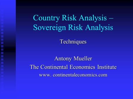 Country Risk Analysis – Sovereign Risk Analysis Techniques Antony Mueller The Continental Economics Institute www. continentaleconomics.com.