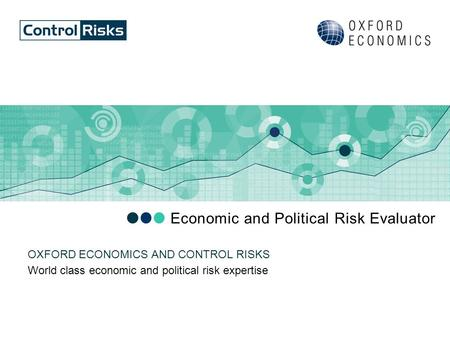 Economic and Political Risk Evaluator World class economic and political risk expertise OXFORD ECONOMICS AND CONTROL RISKS.