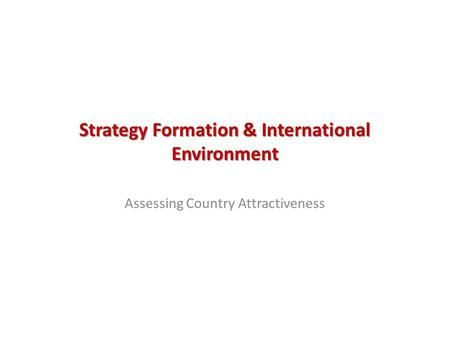 Strategy Formation & International Environment Assessing Country Attractiveness.