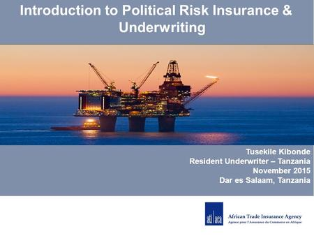 Tusekile Kibonde Resident Underwriter – Tanzania November 2015 Dar es Salaam, Tanzania Introduction to Political Risk Insurance & Underwriting.
